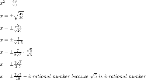 x^2=\frac{49}{20}\\\\x=\pm\sqrt\frac{49}{20}\\\\x=\pm\frac{\sqrt{49}}{\sqrt{20}}\\\\x=\pm\frac{7}{\sqrt{4\cdot5}}\\\\x=\pm\frac{7}{2\sqrt5}\cdot\frac{\sqrt5}{\sqrt5}\\\\x=\pm\frac{7\sqrt5}{2\cdot5}\\\\x=\pm\frac{7\sqrt5}{10}-irrational\ number\ because\ \sqrt5\ is\ irrational\ number