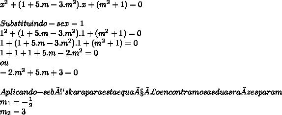 x^2 + (1 + 5.m - 3.m^2).x + (m^2 +1) = 0\\ \\ Substituindo-se x=1\\ 1^2 + (1 + 5.m - 3.m^2).1 + (m^2 + 1) = 0\\ 1 + (1 + 5.m -3.m^2).1 + (m^2+1) = 0\\ 1 + 1 + 1 + 5.m -2.m^2 = 0\\ ou\\ -2.m^2 + 5.m + 3 = 0\\ \\ Aplicando-se báskara para esta equação encontramos as duas raízes para m\\ m_{1} = -\frac{1}{2}\\ m_{2} = 3