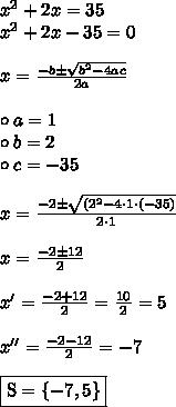 x^2 + 2x = 35 \\ x^2 + 2x - 35 = 0 \\\\ x = \frac{-b \pm \sqrt{b^2 - 4ac}}{2a} \\\\ \circ a = 1 \\ \circ b = 2 \\ \circ c = -35 \\\\ x = \frac{-2 \pm \sqrt{(2^2 - 4 \cdot 1 \cdot (-35)}}{2 \cdot 1} \\\\ x = \frac{-2 \pm 12}{2} \\\\ x' = \frac{-2 + 12}{2} = \frac{10}{2} = 5 \\\\ x'' = \frac{-2 -12}{2} = -7 \\\\ \boxed{\text{S} = \{-7, 5\}}