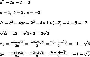 x^2 + 2x - 2  = 0 \\ \\ a=1 , \ b=2 , \ c= -2\\ \\ \Delta = b^{2}-4ac = 2^{2}-4*1* (-2)= 4+8=12 \\ \\\sqrt{\Delta }=\1{12}= \sqrt{4*3}=2\sqrt{3}\\ \\x_{1}=\frac{-b-\sqrt{\Delta }}{2a} =\frac{-2-2\sqrt{3}}{2}=\frac{2(-1-\sqrt{3})}{2} =-1-\sqrt{3} \\ \\x_{2}=\frac{-b+\sqrt{\Delta }}{2a} =\frac{-2+2\sqrt{3}}{2}=\frac{2(-1+\sqrt{3})}{2} =-1+\sqrt{3}