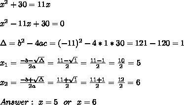 x^2 + 30 = 11x\\ \\x^2 -11x+ 30 = 0\\ \\\Delta =b^2-4ac =(-11)^2 -4*1*30 =121-120 =1 \\ \\x_{1}=\frac{-b-\sqrt{\Delta }}{2a} =\frac{11- \sqrt{1}}{2}=\frac{11-1}{2}= \frac{10}{2}=5 \\ \\x_{2}=\frac{-b+\sqrt{\Delta }}{2a} =\frac{11+ \sqrt{1}}{2}=\frac{11+1}{2}= \frac{12}{2}=6 \\ \\Answer : \ x=5 \ \ or \ \ x=6