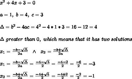 x^2 + 4x + 3=0\\ \\ a=1, \ b=4 , \ c=3  \\ \\ \Delta = b^{2}-4ac = 4^{2}-4*1*3=16-12=4 \\ \\ \Delta \  greater \  than  \ 0,  \ which \ means\ that \ it \ has \ two \ solutions\\ \\ x_1=\frac{-b-\sqrt\Delta}{2a}\ \ \wedge  \ \ x_2=\frac{-b+\sqrt\Delta}{2a} \\ \\x_{1}=\frac{-b-\sqrt{\Delta }}{2a} =\frac{-4-\sqrt{4}}{2}=\frac{-4-2}{2}=\frac{-6}{2}=-3\\ \\x_{2}=\frac{-b+\sqrt{\Delta }}{2a} =\frac{-4+\sqrt{4}}{2}=\frac{-4+2}{2}=\frac{-2}{2}=-1