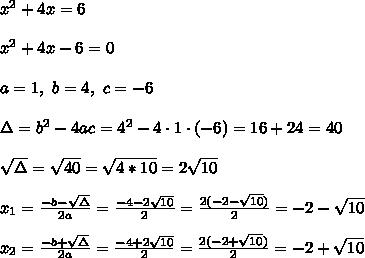 x^2 + 4x = 6\\ \\x^2 + 4x -6 =0 \\ \\ a=1, \ b=4, \ c = -6 \\ \\\Delta =b^2-4ac = 4^2 -4\cdot1\cdot (-6) = 16+24=40 \\ \\ \sqrt{\Delta }=\sqrt{40}=\sqrt{4*10}=2\sqrt{10}\\ \\x_{1}=\frac{-b-\sqrt{\Delta} }{2a}=\frac{-4-2\sqrt{10}}{2 }=\frac{ 2(-2-\sqrt{10})}{2}=-2- \sqrt{10} \\ \\x_{2}=\frac{-b+\sqrt{\Delta} }{2a}=\frac{-4+2\sqrt{10}}{2 }=\frac{ 2(-2+\sqrt{10})}{2}=-2+\sqrt{10}
