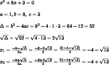 x^2 + 8x + 3 = 0 \\ \\a=1 , b=8 , \ c= 3\\ \\ \Delta =b^2-4ac = 8^2 -4\cdot1\cdot 3 = 64 -12 = 52 \\ \\\sqrt{\Delta }=\sqrt{52}=\sqrt{4\cdot 13}=2\sqrt{13} \\ \\x_{1}=\frac{-b-\sqrt{\Delta} }{2a}=\frac{-8-2\sqrt{13}}{2 }=\frac{2(-4- \sqrt{13})}{2 }=-4- \sqrt{13}\\ \\x_{2}=\frac{-b+\sqrt{\Delta} }{2a}=\frac{-8+2\sqrt{13}}{2 }=\frac{2(-4+ \sqrt{13})}{2 }=-4+\sqrt{13}