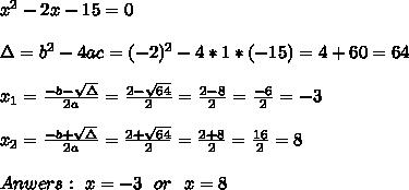 x^2 - 2x - 15 = 0\\ \\ \Delta = b^{2}-4ac =(-2)^{2}-4*1*(-15)= 4+60 =64 \\ \\x_{1}=\frac{-b-\sqrt{\Delta }}{2a} =\frac{2- \sqrt{64}}{2}=\frac{2-8}{2}= \frac{-6}{2}= -3 \\ \\x_{2}=\frac{-b+\sqrt{\Delta }}{2a} =\frac{2+ \sqrt{64}}{2}=\frac{2+8}{2}= \frac{16}{2}= 8 \\ \\Anwers: \ x=-3 \ \ or \ \ x=8
