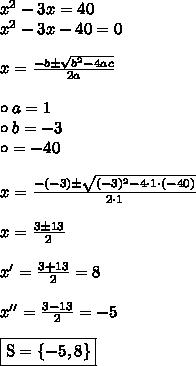 x^2 - 3x = 40 \\ x^2 - 3x - 40 = 0 \\\\ x = \frac{-b \pm \sqrt{b^2 - 4ac}}{2a} \\\\ \circ a = 1 \\ \circ b = -3 \\ \circ = -40 \\\\ x = \frac{-(-3) \pm \sqrt{(-3)^2 - 4 \cdot 1 \cdot (-40)}}{2 \cdot 1} \\\\ x = \frac{3 \pm 13}{2} \\\\ x' = \frac{3 + 13}2{} = 8 \\\\ x'' = \frac{3 - 13}{2} = -5 \\\\ \boxed{\text{S} = \{-5, 8\}}