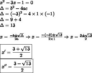 x^2 - 3x - 1 = 0 \\ \Delta = b^2 - 4ac \\ \Delta = (- 3)^2 - 4 \times 1 \times (- 1) \\ \Delta = 9 + 4 \\ \Delta = 13 \\\\ x = \frac{- b \pm \sqrt{\Delta}}{2a} \Rightarrow x = \frac{- (- 3) \pm \sqrt{13}}{2 \times 1} \Rightarrow x = \frac{3 \pm \sqrt{13}}{2} \\\\ \boxed{x' = \frac{3 + \sqrt{13}}{2}} \\ \boxed{x'' = \frac{3 - \sqrt{13}}{2}}