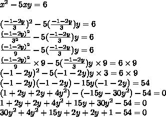 x^2 - 5xy = 6 \\ \\ ( \frac{-1-2y}{3} )^2 - 5 ( \frac{-1-2y}{3} ) y = 6 \\ \frac{ (-1-2y)^2 }{3^2} - 5 ( \frac{-1-2y}{3} ) y = 6 \\ \frac{ (-1-2y)^2 }{9} - 5 ( \frac{-1-2y}{3} ) y = 6 \\ \frac{ (-1-2y)^2 }{9} \times 9 - 5 ( \frac{-1-2y}{3} ) y \times 9 = 6 \times 9 \\ (-1-2y)^2 - 5 (-1-2y) y \times 3 = 6 \times 9 \\ (-1-2y)(-1-2y) - 15y (-1-2y) = 54 \\ ( 1 + 2y +2y + 4y^2) - ( -15y - 30y^2) -54 = 0 \\ 1 + 2y +2y + 4y^2 + 15y + 30y^2 -54 = 0 \\ 30y^2 +4y^2 + 15y + 2y + 2y + 1 -54 = 0 \\
