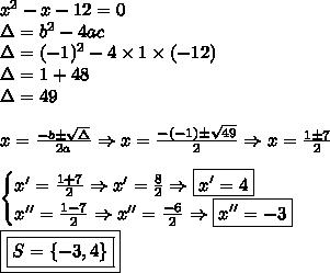 x^2 - x - 12 = 0 \\ \Delta = b^2 - 4ac \\ \Delta = (- 1)^2 - 4 \times 1 \times (- 12) \\ \Delta = 1 + 48 \\ \Delta = 49 \\\\ x = \frac{- b \pm \sqrt{\Delta }}{2a} \Rightarrow x = \frac{- (- 1) \pm \sqrt{49}}{2} \Rightarrow x = \frac{1 \pm 7}{2} \\\\ \begin{cases} x' = \frac{1 + 7}{2} \Rightarrow x' = \frac{8}{2} \Rightarrow \boxed{x' = 4} \\ x'' = \frac{1 - 7}{2} \Rightarrow x'' = \frac{- 6}{2} \Rightarrow \boxed{x'' = - 3} \end{cases} \\\\ \boxed{\boxed{S = \left \{ - 3, 4 \right \}}}
