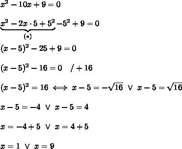 x^2-10x+9=0\\\\\underbrace{x^2-2x\cdot5+5^2}_{(*)}-5^2+9=0\\\\(x-5)^2-25+9=0\\\\(x-5)^2-16=0\ \ \ /+16\\\\(x-5)^2=16\iff x-5=-\sqrt{16}\ \vee\ x-5=\sqrt{16}\\\\x-5=-4\ \vee\ x-5=4\\\\x=-4+5\ \vee\ x=4+5\\\\x=1\ \vee\ x=9