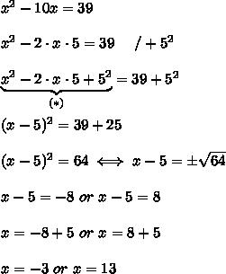 x^2-10x=39\\\\x^2-2\cdot x\cdot5=39\ \ \ \ /+5^2\\\\\underbrace{x^2-2\cdot x\cdot5+5^2}_{(*)}=39+5^2\\\\(x-5)^2=39+25\\\\(x-5)^2=64\iff x-5=\pm\sqrt{64}\\\\x-5=-8\ or\ x-5=8\\\\x=-8+5\ or\ x=8+5\\\\x=-3\ or\ x=13