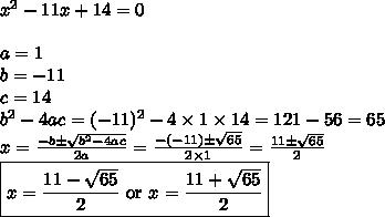 x^2-11x+14=0 \\ \\a=1 \\ b=-11 \\ c=14 \\ b^2-4ac=(-11)^2-4 \times 1 \times 14=121-56=65 \\x=\frac{-b \pm \sqrt{b^2-4ac}}{2a}=\frac{-(-11) \pm \sqrt{65}}{2 \times 1}=\frac{11 \pm \sqrt{65}}{2} \\\boxed{x=\frac{11 - \sqrt{65}}{2} \hbox{ or } x=\frac{11+\sqrt{65}}{2}}
