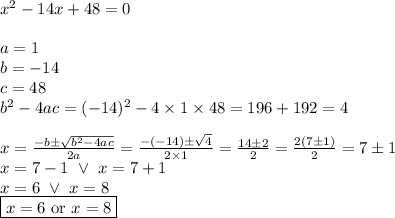 x^2-14x+48=0 \\ \\a=1 \\ b=-14 \\ c=48 \\ b^2-4ac=(-14)^2-4 \times 1 \times 48=196+192=4 \\ \\x=\frac{-b \pm \sqrt{b^2-4ac}}{2a}=\frac{-(-14) \pm \sqrt{4}}{2 \times 1}=\frac{14 \pm 2}{2}=\frac{2(7 \pm 1)}{2}=7 \pm 1 \\x=7-1 \ \lor \ x=7+1 \\x=6 \ \lor \ x=8 \\\boxed{x=6 \hbox{ or } x=8}