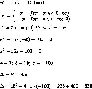 x^2-15 x -100=0\\\\ x =  \left\{\begin{array}{ccc}x&for&x\in < 0;\ \infty)\\-x&for&x\in(-\infty;\ 0)\end{array}\right\\\\1^o\ x\in(-\infty;\ 0)\ then\  x =-x\\\\x^2-15\cdot(-x)-100=0\\\\x^2+15x-100=0\\\\a=1;\ b=15;\ c=-100\\\\\Delta=b^2-4ac\\\\\Delta=15^2-4\cdot1\cdot(-100)=225+400=625