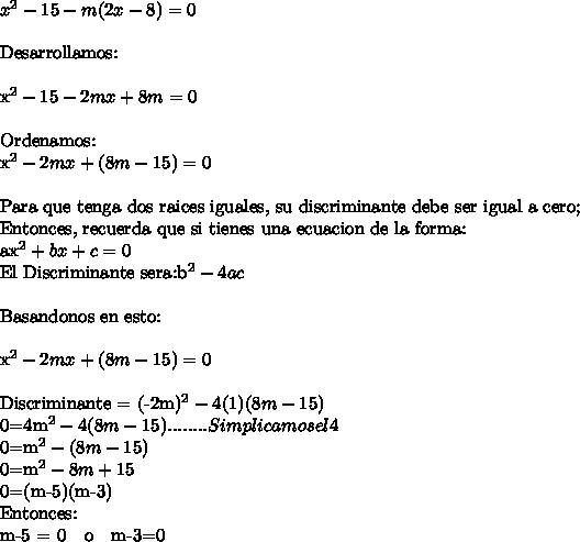 x^2-15-m(2x-8)=0\ \Desarrollamos:\ \x^2-15-2mx+8m=0\ \Ordenamos:x^2-2mx +(8m-15) =0\ \Para que tenga dos raices iguales, su discriminante debe ser igual a cero;Entonces, recuerda que si tienes una ecuacion de la forma:ax^2+bx+c=0El Discriminante sera:b^2-4ac\ \ Basandonos en esto:\ \x^2-2mx +(8m-15)=0\ \Discriminante = (-2m)^2 - 4(1)(8m-15)0=4m^2 - 4(8m-15) ........Simplicamos el 40=m^2-(8m-15)0=m^2-8m+150=(m-5)(m-3)Entonces:m-5 = 0  \   \  o  \   \  m-3=0