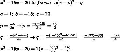 x^2-15x+20\ to\ form:\ a(x-p)^2+q\\\\a=1;\ b=-15;\ c=20\\\\p=\frac{-b}{2a}\to p=\frac{-(-15)}{2\cdot1}=\frac{15}{2}\\\\q=\frac{-(b^2-4ac)}{4a}\to q=\frac{-((-15)^2-4\cdot1\cdot20)}{4\cdot1}=\frac{-(225-80)}{4}=\frac{-145}{4}\\\\x^2-15x+20=1(x-\frac{15}{2})^2-\frac{145}{4}