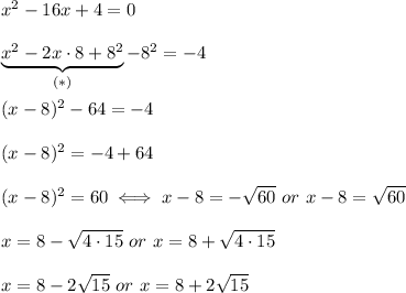 x^2-16x+4=0\\\\\underbrace{x^2-2x\cdot8+8^2}_{(*)}-8^2=-4\\\\(x-8)^2-64=-4\\\\(x-8)^2=-4+64\\\\(x-8)^2=60\iff x-8=-\sqrt{60}\ or\ x-8=\sqrt{60}\\\\x=8-\sqrt{4\cdot15}\ or\ x=8+\sqrt{4\cdot15}\\\\x=8-2\sqrt{15}\ or\ x=8+2\sqrt{15}