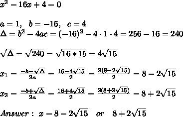 x^2-16x+4=0\\\\a=1, \ \ b=-16, \ \ c=4 \\\Delta =b^2-4ac = (-16)^2 -4\cdot1\cdot4 = 256-16=240\\ \\\sqrt{\Delta }=\sqrt{240}=\sqrt{16*15}=4\sqrt{15} \\ \\x_{1}=\frac{-b-\sqrt{\Delta} }{2a}=\frac{16-4\sqrt{15}}{2 }= \frac{2(8-2\sqrt{15})}{2 }= 8-2\sqrt{15}\\\\x_{2}=\frac{-b+\sqrt{\Delta} }{2a}=\frac{16+4\sqrt{15}}{2 }= \frac{2(8+ 2\sqrt{15})}{2 }= 8+2\sqrt{15}\\ \\Answer: \  x=  8-2\sqrt{15} \ \ \ or \ \ \ 8+2\sqrt{15}