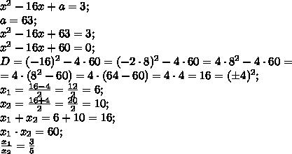 x^2-16x+a=3;\\a=63;\\x^2-16x+63=3;\\x^2-16x+60=0;\\D=(-16)^2-4\cdot60=(-2\cdot8)^2-4\cdot60=4\cdot8^2-4\cdot60=\\=4\cdot(8^2-60)=4\cdot(64-60)=4\cdot4=16=(\pm4)^2;\\x_1=\frac{16-4}{2}=\frac{12}{2}=6;\\x_2=\frac{16+4}{2}=\frac{20}{2}=10;\\x_1+x_2=6+10=16;\\x_1\cdot x_2=60;\\\frac{x_1}{x_2}=\frac35