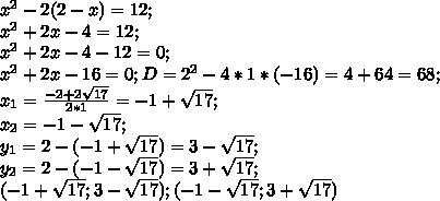 x^2-2(2-x)=12;\\x^2+2x-4=12;\\x^2+2x-4-12=0;\\ x^2+2x-16=0; D=2^2-4*1*(-16)=4+64=68;\\ x_1=\frac{-2+2\sqrt{17}}{2*1}=-1+\sqrt{17};\\ x_2=-1-\sqrt{17};\\ y_1=2-(-1+\sqrt{17})=3-\sqrt{17};\\ y_2=2-(-1-\sqrt{17})=3+\sqrt{17};\\ (-1+\sqrt{17};3-\sqrt{17}); (-1-\sqrt{17};3+\sqrt{17})