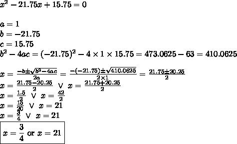 x^2-21.75x+15.75=0 \\ \\a=1 \\ b=-21.75 \\ c=15.75 \\ b^2-4ac=(-21.75)^2-4 \times 1 \times 15.75=473.0625-63=410.0625 \\ \\x=\frac{-b \pm \sqrt{b^2-4ac}}{2a}=\frac{-(-21.75) \pm \sqrt{410.0625}}{2 \times 1}=\frac{21.75 \pm 20.25}{2} \\x=\frac{21.75-20.25}{2} \ \lor \ x=\frac{21.75+20.25}{2} \\x=\frac{1.5}{2} \ \lor \ x=\frac{42}{2} \\x=\frac{15}{20} \ \lor \ x=21 \\x=\frac{3}{4} \ \lor \ x=21 \\\boxed{x=\frac{3}{4} \hbox{ or } x=21}