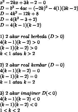 x^2-2kx+3k-2=0\\ D=b^2-4ac=(-2k)^2-4(1)(3k-2)\\ D=4k^2-12k+8\\ D=4(k^2-3+2)\\ D=4(k-1)(k-2)\\\\ 1)\ 2\ akar\ real\ berbeda\ (D>0)\\ 4(k-1)(k-2)>0\\ (k-1)(k-2)>0\\ k<1\ atau\ k>2\\\\ 2)\ 2\ akar\ real\ kembar\ (D=0)\\ 4(k-1)(k-2)=0\\ (k-1)(k-2)=0\\ k=1\ atau\ k=2\\\\ 3)\ 2\ akar\ imajiner\ D(<0)\\ 4(k-1)(k-2)<0\\ (k-1)(k-2)<0\\ 1<k<2