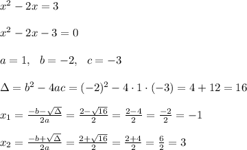 x^2-2x=3 \\ \\x^2-2x-3=0 \\ \\a=1 ,\ \ b=-2, \ \ c=-3 \\ \\\Delta =b^2-4ac = (-2)^2 -4\cdot1\cdot (-3) = 4+12=16 \\ \\x_{1}=\frac{-b-\sqrt{\Delta} }{2a}=\frac{2-\sqrt{16}}{2 }=\frac{ 2-4}{2}=\frac{-2}{2}=-1\\\\x_{2}=\frac{-b+\sqrt{\Delta} }{2a}=\frac{2+\sqrt{16}}{2 }=\frac{ 2+4}{2}=\frac{6}{2}=3