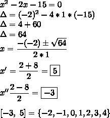 x^2-2x-15=0\\\Delta=(-2)^2-4*1*(-15)\\\Delta=4+60\\\Delta=64\\x=\dfrac{-(-2)\pm \sqrt{64} }{2*1}\\\\x'=\dfrac{2+8}{2}=\boxed{5}\\\\x''\dfrac{2-8}{2}=\boxed{-3}\\\\\ [-3,~5] = \{-2,-1,0,1,2,3,4\}