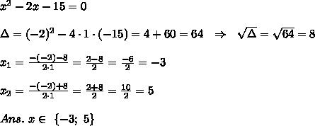 x^2-2x-15=0\\\\\Delta=(-2)^2-4\cdot1\cdot(-15)=4+60=64\ \ \Rightarrow\ \  \sqrt{\Delta} = \sqrt{64}= 8\\\\x_1= \frac{-(-2)- 8 }{2\cdot1} = \frac{2-8}{2} = \frac{-6}{2} =-3\\\\x_2= \frac{-(-2)+ 8 }{2\cdot1} = \frac{2+8}{2} = \frac{10}{2} =5\\\\Ans.\ x\in\ \{-3;\ 5\}