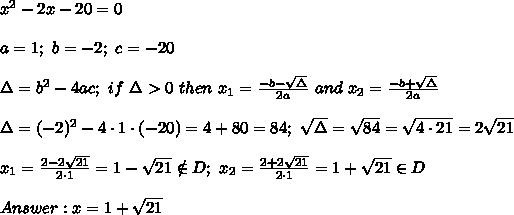 x^2-2x-20=0\\\\a=1;\ b=-2;\ c=-20\\\\\Delta=b^2-4ac;\ if\ \Delta>0\ then\ x_1=\frac{-b-\sqrt\Delta}{2a}\ and\ x_2=\frac{-b+\sqrt\Delta}{2a}\\\\\Delta=(-2)^2-4\cdot1\cdot(-20)=4+80=84;\ \sqrt\Delta=\sqrt{84}=\sqrt{4\cdot21}=2\sqrt{21}\\\\x_1=\frac{2-2\sqrt{21}}{2\cdot1}=1-\sqrt{21}\notin D;\ x_2=\frac{2+2\sqrt{21}}{2\cdot1}=1+\sqrt{21}\in D\\\\Answer:x=1+\sqrt{21}