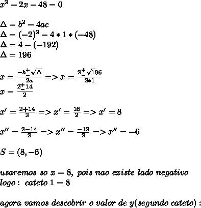 x^2-2x-48=0\\\\\Delta=b^2-4ac\\\Delta=(-2)^2-4*1*(-48)\\\Delta=4-(-192)\\\Delta=196\\\\x=\frac{-b^+_-\sqrt\Delta}{2a}=>x=\frac{2^+_-{\sqrt196}}{2*1}\\x=\frac{2^+_-14}{2}\\\\x'=\frac{2+14}{2}= >x'=\frac{16}{2}=>x'=8\\\\x''=\frac{2-14}{2}=>x''=\frac{-12}{2}=>x''=-6\\\\S=(8,-6)\\\\usaremos\ so\ x=8,\ pois\ nao\ existe\ lado\ negativo\\logo:\ cateto\ 1=8\\\\agora\ vamos\ descobrir\ o\ valor\ de\ y(segundo\ cateto):