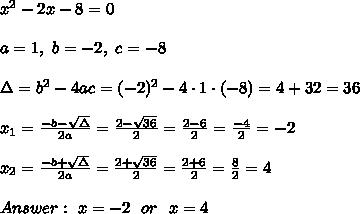 x^2-2x-8 = 0\\ \\ a=1, \ b=-2, \ c=-8 \\ \\\Delta =b^2-4ac = (-2)^2 -4\cdot1\cdot (-8) = 4 +32 =36 \\ \\x_{1}=\frac{-b-\sqrt{\Delta} }{2a}=\frac{2-\sqrt{36}}{2 }=\frac{ 2-6}{2}=\frac{-4}{2}=-2 \\ \\x_{2}=\frac{-b+\sqrt{\Delta} }{2a}=\frac{2+\sqrt{36}}{2 }=\frac{ 2+6}{2}=\frac{8}{2}= 4 \\ \\Answer: \ x=-2 \ \ or \ \ x=4