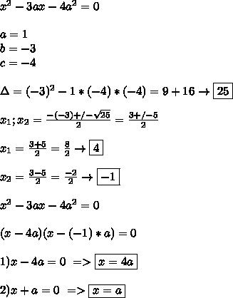 x^2-3ax-4a^2=0 \\\\ a=1 \\ b=-3 \\ c=-4 \\\\ \Delta=(-3)^2-1*(-4)*(-4)=9+16 \to \boxed{25} \\\\ x_1;x_2=\frac{-(-3)+/-\sqrt{25}}{2}=\frac{3 +/- 5}{2} \\\\ x_1=\frac{3+5}{2}=\frac{8}{2}\to\boxed{4} \\\\ x_2=\frac{3-5}{2}=\frac{-2}{2}\to\boxed{-1} \\\\ x^2-3ax-4a^2=0 \\\\ (x-4a)(x-(-1)*a)=0 \\\\ 1)x-4a=0 \ => \boxed{x=4a} \\\\ 2)x+a=0 \ => \boxed{x=a}