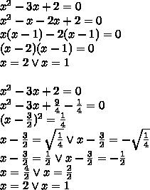 x^2-3x+2=0\\x^2-x-2x+2=0\\x(x-1)-2(x-1)=0\\(x-2)(x-1)=0\\x=2 \vee x=1\\\\\x^2-3x+2=0\\x^2-3x+\frac{9}{4}-\frac{1}{4}=0\\(x-\frac{3}{2})^2=\frac{1}{4}\\x-\frac{3}{2}=\sqrt{\frac{1}{4}} \vee x-\frac{3}{2}=-\sqrt{\frac{1}{4}}\\x-\frac{3}{2}=\frac{1}{2} \vee x-\frac{3}{2}=-\frac{1}{2}\\x=\frac{4}{2} \vee x=\frac{2}{2}\\x=2 \vee x=1