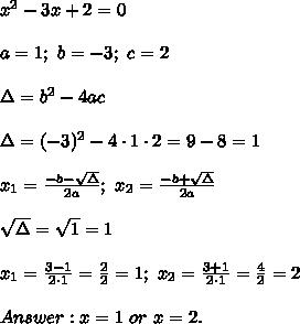 x^2-3x+2=0\\\\a=1;\ b=-3;\ c=2\\\\\Delta=b^2-4ac\\\\\Delta=(-3)^2-4\cdot1\cdot2=9-8=1\\\\x_1=\frac{-b-\sqrt\Delta}{2a};\ x_2=\frac{-b+\sqrt\Delta}{2a}\\\\\sqrt\Delta=\sqrt1=1\\\\x_1=\frac{3-1}{2\cdot1}=\frac{2}{2}=1;\ x_2=\frac{3+1}{2\cdot1}=\frac{4}{2}=2\\\\Answer:x=1\ or\ x=2.