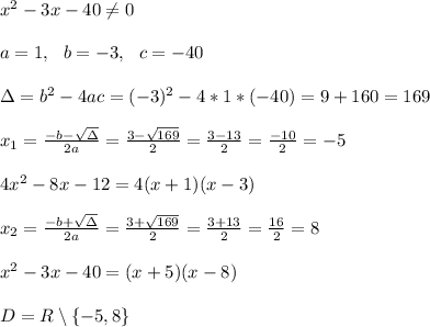 x^2-3x-40\neq 0\\ \\a=1, \ \ b=-3, \ \ c= -40\\ \\\Delta =b^2-4ac = (-3)^2 - 4*1*(-40)=9+160=169\\ \\x_{1}=\frac{-b-\sqrt{\Delta }}{2a} =\frac{3-\sqrt{169}}{2 }=\frac{3-13}{2}=\frac{-10}{2}=-5 \\ \\4x^2-8x-12 =4(x+1)(x-3)\\ \\x_{2}=\frac{-b+\sqrt{\Delta }}{2a} = \frac{3+\sqrt{169}}{2 }=\frac{3+13}{2}=\frac{16}{2}=8\\ \\x^2-3x-40 =(x+5)(x-8)\\ \\ D=R\setminus \left \{ -5,8 \right \}
