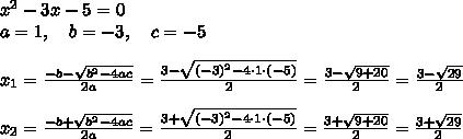 x^2-3x-5=0\\a=1,\ \ \ b=-3,\ \ \ c=-5\\\\x_{1}=\frac{-b-\sqrt{b^2-4ac}}{2a}=\frac{ 3-\sqrt{(-3)^2-4 \cdot 1\cdot (-5)}}{2 }=\frac{ 3-\sqrt{9+20}}{2 }=\frac{ 3-\sqrt{29}}{2 }\\\\ x_{2}=\frac{-b+\sqrt{b^2-4ac}}{2a}=\frac{ 3+\sqrt{(-3)^2-4 \cdot 1\cdot (-5)}}{2 }=\frac{ 3+\sqrt{9+20}}{2 }=\frac{ 3+\sqrt{29}}{2 }