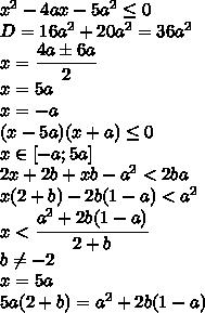 x^2-4ax-5a^2 \leq 0\\D=16a^2+20a^2=36a^2\\x=\cfrac{4a\pm 6a}{2}\\x=5a\\x=-a\\(x-5a)(x+a) \leq 0\\x\in [-a;5a]\\2x+2b+xb-a^2<2ba\\x(2+b)-2b(1-a)<a^2\\x<\cfrac{a^2+2b(1-a)}{2+b}\\b\neq -2\\x=5a\\5a(2+b)=a^2+2b(1-a)