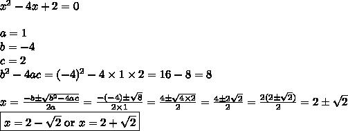 x^2-4x+2=0 \\ \\a=1 \\ b=-4 \\ c=2 \\ b^2-4ac=(-4)^2-4 \times 1 \times 2=16-8=8 \\ \\x=\frac{-b \pm \sqrt{b^2-4ac}}{2a}=\frac{-(-4) \pm \sqrt{8}}{2 \times 1}=\frac{4 \pm \sqrt{4 \times 2}}{2}=\frac{4 \pm 2\sqrt{2}}{2}=\frac{2(2 \pm \sqrt{2})}{2}=2 \pm \sqrt{2} \\\boxed{x=2-\sqrt{2} \hbox{ or } x=2+\sqrt{2}}