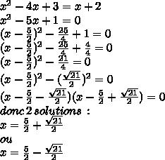 x^2-4x+3=x+2\\ x^2 - 5x + 1 = 0\\ (x -  \frac{5}{2})^2 - \frac{25}{4} + 1 = 0\\ (x -  \frac{5}{2})^2 - \frac{25}{4} + \frac{4}{4} = 0\\ (x -  \frac{5}{2})^2 - \frac{21}{4}} = 0\\ (x -  \frac{5}{2})^2 - (\frac{ \sqrt{21}}{2})^2 = 0\\ (x -  \frac{5}{2}- \frac{\sqrt{21}}{2})(x -  \frac{5}{2}+ \frac{\sqrt{21}}{2}) = 0\\ donc\, 2\, solutions\,: \\ x= \frac{5}{2}+ \frac{\sqrt{21}}{2}\\ ou \\x= \frac{5}{2}- \frac{\sqrt{21}}{2}