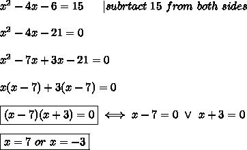 x^2-4x-6=15\ \ \ \ \ |subrtact\ 15\ from\ both\ sides\\x^2-4x-21=0\\x^2-7x+3x-21=0\\x(x-7)+3(x-7)=0\\\boxed{(x-7)(x+3)=0}\iff x-7=0\ \vee\ x+3=0\\\boxed{x=7\ or\ x=-3}