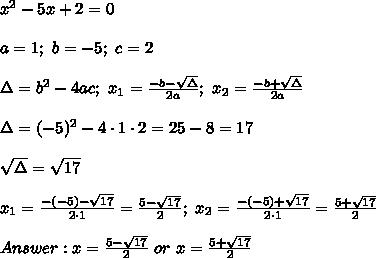 x^2-5x+2=0\\\\a=1;\ b=-5;\ c=2\\\\\Delta=b^2-4ac;\ x_1=\frac{-b-\sqrt\Delta}{2a};\ x_2=\frac{-b+\sqrt\Delta}{2a}\\\\\Delta=(-5)^2-4\cdot1\cdot2=25-8=17\\\\\sqrt\Delta=\sqrt{17}\\\\x_1=\frac{-(-5)-\sqrt{17}}{2\cdot1}=\frac{5-\sqrt{17}}{2};\ x_2=\frac{-(-5)+\sqrt{17}}{2\cdot1}=\frac{5+\sqrt{17}}{2}\\\\Answer:x=\frac{5-\sqrt{17}}{2}\ or\ x=\frac{5+\sqrt{17}}{2}