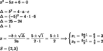 x^2-5x+6=0\\\\\Delta=b^2-4\cdot a\cdot c\\\Delta=(-5)^2-4\cdot1\cdot6\\\Delta=25-24\\\Delta=1\\\\x=\dfrac{-b\pm\sqrt{\Delta}}{2a}=\dfrac{5\pm\sqrt{1}}{2\cdot1}=\dfrac{5\pm1}{2}\Longrightarrow\begin{cases}x_1=\frac{5+1}{2}=\frac{6}{2}=3\\x_2=\frac{5-1}{2}=\frac{4}{2}=2\end{cases}\\\\S=\{2,3\}