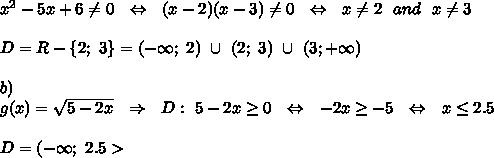 x^2-5x+6 \neq 0\ \ \Leftrightarrow\ \ (x-2)(x-3) \neq 0\ \ \Leftrightarrow\ \ x \neq 2\ \ and\ \ x \neq 3\\\\D=R-\{2;\ 3\}=(-\infty;\ 2)\ \cup\ (2;\ 3)\ \cup\ (3;+\infty)\\\\b)\\ g(x)=\sqrt{5-2x} \ \ \Rightarrow\ \ D:\ 5-2x \geq 0\ \ \Leftrightarrow\ \ -2x \geq -5\ \ \Leftrightarrow\ \ x \leq 2.5\\\\D=(-\infty;\ 2.5>