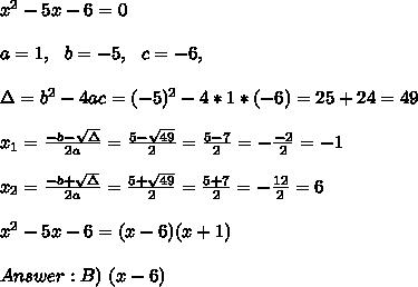 x^2-5x- 6 =0\\ \\a=1, \ \ b=-5, \ \ c=-6, \ \ \\ \\\Delta = b^{2}-4ac =(- 5)^{2}-4*1*(-6)=25+24=49 \\ \\x_{1}=\frac{-b-\sqrt{\Delta }}{2a} =\frac{ 5- \sqrt{49}}{2}=\frac{5-7}{2}=- \frac{-2}{2}=-1\\ \\x_{2}=\frac{-b+\sqrt{\Delta }}{2a} =\frac{ 5+ \sqrt{49}}{2}=\frac{ 5+7}{2}=- \frac{ 12}{2}=6\\ \\x^2-5x-6 =(x-6)(x+1)\\ \\Answer : B) \  (x - 6)