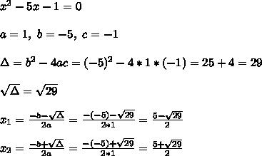x^2-5x-1=0\\\\a=1,\ b=-5,\ c=-1\\\\\Delta=b^2-4ac=(-5)^2-4*1*(-1)=25+4=29\\\\\sqrt{\Delta}=\sqrt{29}\\\\x_1=\frac{-b-\sqrt{\Delta}}{2a}=\frac{-(-5)-\sqrt{29}}{2*1}=\frac{5-\sqrt{29}}{2}\\\\x_2=\frac{-b+\sqrt{\Delta}}{2a}=\frac{-(-5)+\sqrt{29}}{2*1}=\frac{5+\sqrt{29}}{2}\\