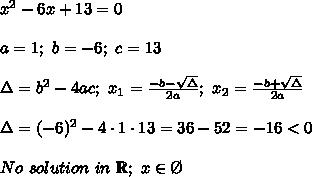 x^2-6x+13=0\\\\a=1;\ b=-6;\ c=13\\\\\Delta=b^2-4ac;\ x_1=\frac{-b-\sqrt\Delta}{2a};\ x_2=\frac{-b+\sqrt\Delta}{2a}\\\\\Delta=(-6)^2-4\cdot1\cdot13=36-52=-16 < 0\\\\No\ solution\ in\ \mathbb{R};\ x\in\O