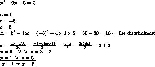 x^2-6x+5=0 \\ \\a=1 \\ b=-6 \\ c=5 \\ \Delta=b^2-4ac=(-6)^2-4 \times 1 \times 5=36-20=16 \Leftarrow \hbox{the discriminant} \\ \\x=\frac{-b \pm \sqrt{\Delta}}{2a}=\frac{-(-6) \pm \sqrt{16}}{2 \times 1}=\frac{6 \pm 4}{2}=\frac{2(3 \pm 2)}{2}=3 \pm 2 \\x=3-2 \ \lor \ x=3+2 \\x=1 \ \lor \ x=5 \\\boxed{x=1 \hbox{ or } x=5}