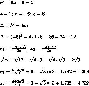 x^2-6x+6=0\\\\a=1;\ b=-6;\ c=6\\\\\Delta=b^2-4ac\\\\\Delta=(-6)^2-4\cdot1\cdot6=36-24=12\\\\x_1=\frac{-b-\sqrt\Delta}{2a};\ x_2=\frac{-b+\sqrt\Delta}{2a}\\\\\sqrt\Delta=\sqrt{12}=\sqrt{4\cdot3}=\sqrt4\cdot\sqrt3=2\sqrt3\\\\x_1=\frac{6-2\sqrt3}{2\cdot1}=3-\sqrt3\approx3-1.732=1.268\\\\x_2=\frac{6+2\sqrt3}{2\cdot1}=3+\sqrt3\approx3+1.732=4.732