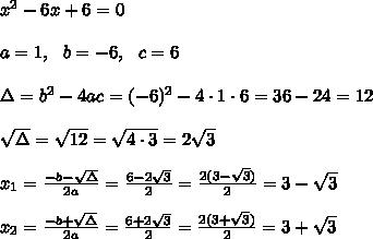 x^2-6x+6=0 \\ \\a=1, \ \ b=-6, \ \ c=6 \\\\\Delta =b^2-4ac = (-6)^2 -4\cdot1\cdot 6 =  36-24=12\\\\\sqrt{\Delta }=\sqrt{12}=\sqrt{4\cdot 3}=2\sqrt{3}\\ \\x_{1}=\frac{-b-\sqrt{\Delta} }{2a}=\frac{6-2\sqrt{3}}{2 }=\frac{2( 3- \sqrt{3})}{2}=  3- \sqrt{3}\\\\x_{2}=\frac{-b+\sqrt{\Delta} }{2a}=\frac{6+2\sqrt{3}}{2 }=\frac{2( 3+ \sqrt{3})}{2}=  3+ \sqrt{3}